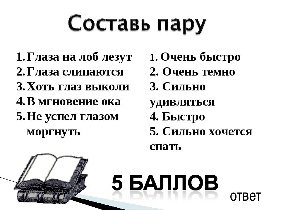 ответ 1. Очень быстро 2. Очень темно 3. Сильно удивляться 4. Быстро 5. Сильно...