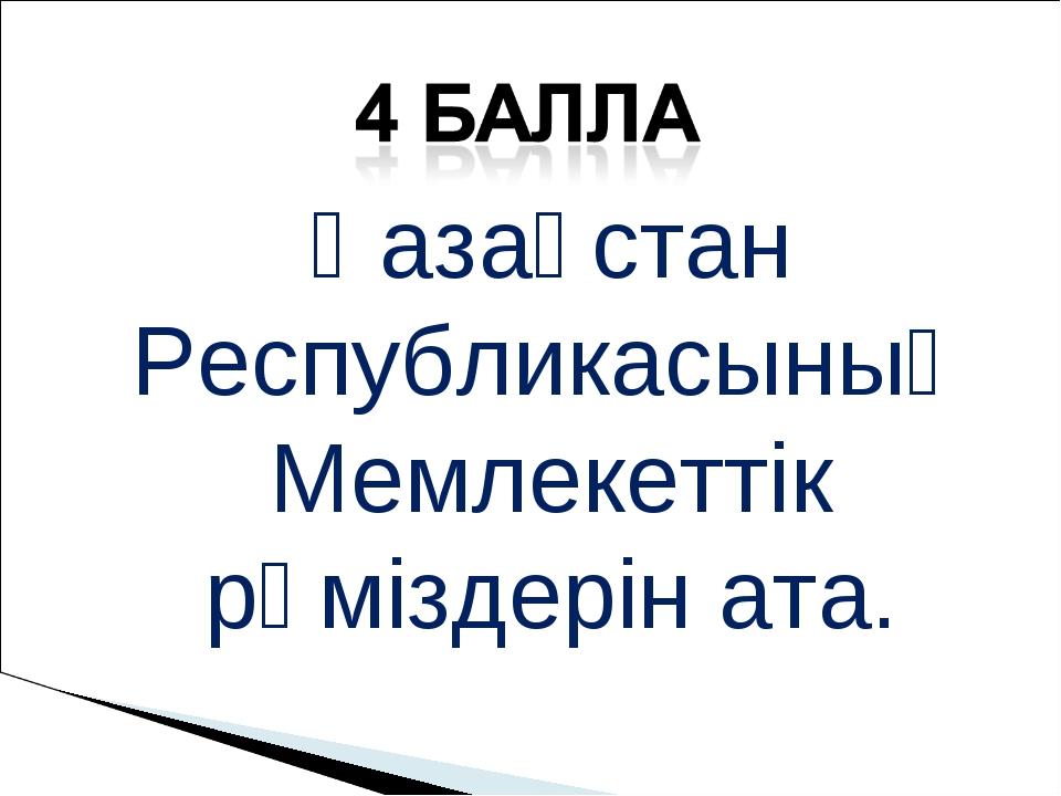 Қазақстан Республикасының Мемлекеттік рәміздерін ата.