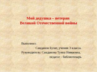 Мой дедушка – ветеран Великой Отечественной войны Выполнил: Санданов Булат, у