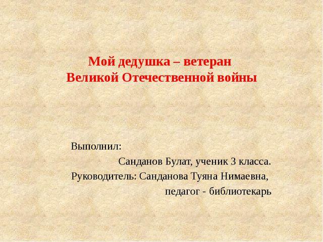 Мой дедушка – ветеран Великой Отечественной войны Выполнил: Санданов Булат, у...