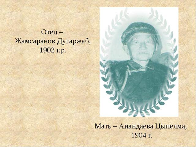 Мать – Анандаева Цыпелма, 1904 г. Отец – Жамсаранов Дугаржаб, 1902 г.р.