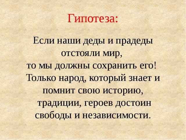 Гипотеза: Если наши деды и прадеды отстояли мир, то мы должны сохранить его!...