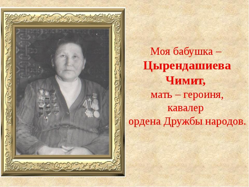 Моя бабушка – Цырендашиева Чимит, мать – героиня, кавалер ордена Дружбы народ...