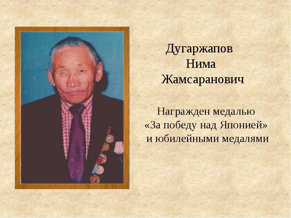 Награжден медалью «За победу над Японией» и юбилейными медалями Дугаржапов Ни...