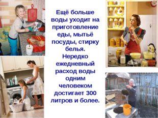 Ещё больше воды уходит на приготовление еды, мытьё посуды, стирку белья. Нере