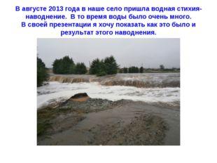 В августе 2013 года в наше село пришла водная стихия- наводнение. В то время