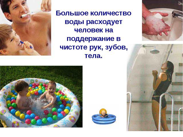 Большое количество воды расходует человек на поддержание в чистоте рук, зубов...