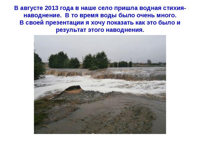 В августе 2013 года в наше село пришла водная стихия- наводнение. В то время...