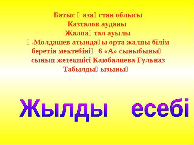 Батыс Қазақстан облысы Казталов ауданы Жалпақтал ауылы Ғ.Молдашев атындағы ор...