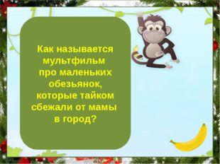 Как называется мультфильм про маленьких обезьянок, которые тайком сбежали от