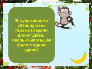 5 мартышек В мультфильме «38попугаев» герои измеряли длину удава. Сколько ма