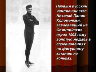 Первым русским чемпионом стал Николай Панин- Коломенкин, завоевавший на Олим