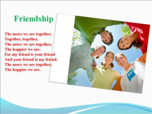 Friendship The more we are together, Together, together, The more we are toge