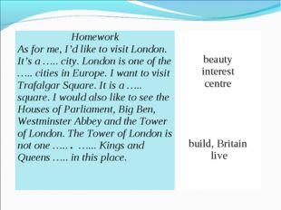 Homework As for me, I'd like to visit London. It's a ….. city. London is one