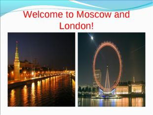 Welcome to Moscow and London!