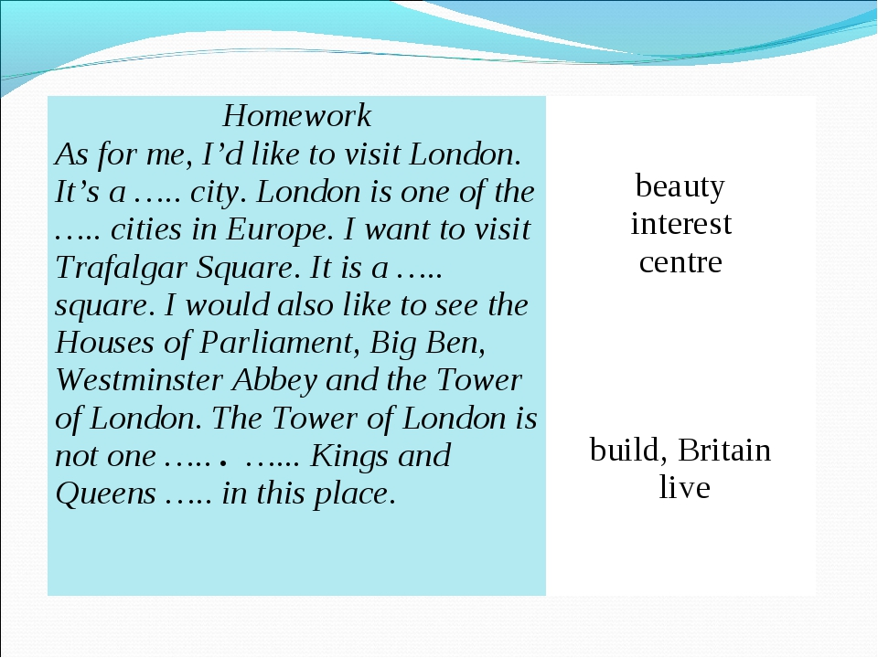 Homework As for me, I'd like to visit London. It's a ….. city. London is one...