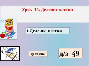 Урок 15. Деление клетки 1.Деление клетки деление д/з §9