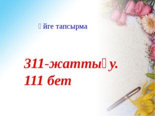 Үйге тапсырма 311-жаттығу. 111 бет