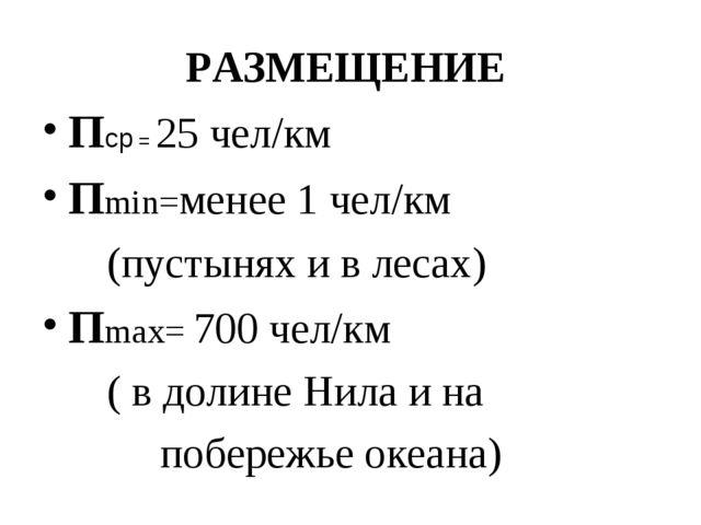 РАЗМЕЩЕНИЕ Пср = 25 чел/км Пmin=менее 1 чел/км (пустынях и в лесах) Пmax= 700...
