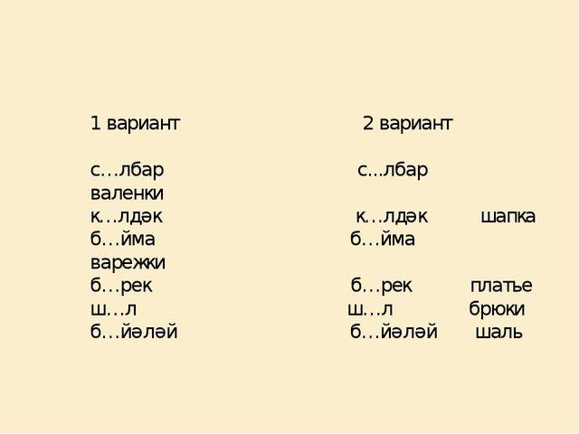 1 вариант 2 вариант с…лбар с...лбар валенки к…лдәк к…лдәк шапка б…йма б…йма в...