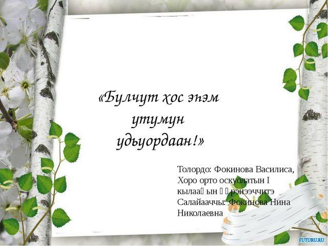 «Булчут хос эһэм утумун удьуордаан!» Толордо: Фокинова Василиса, Хоро орто о...