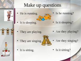 Make up questions He is running. It is sleeping. They are playing. They are s