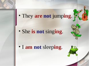 They are not jumping. She is not singing. I am not sleeping.