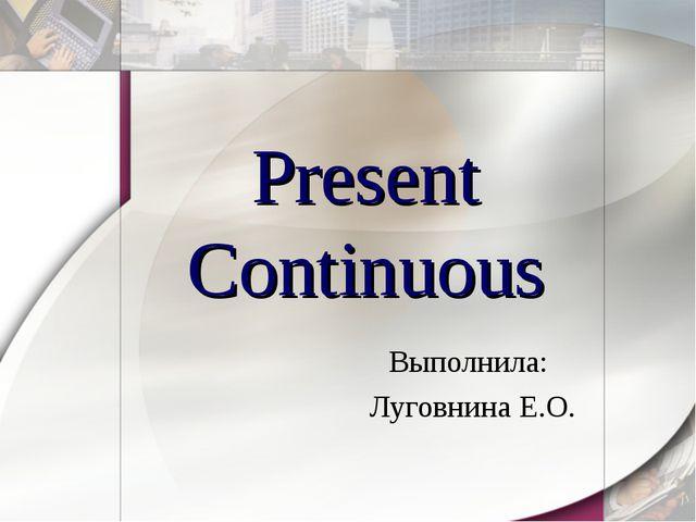 Present Continuous Выполнила: Луговнина Е.О.