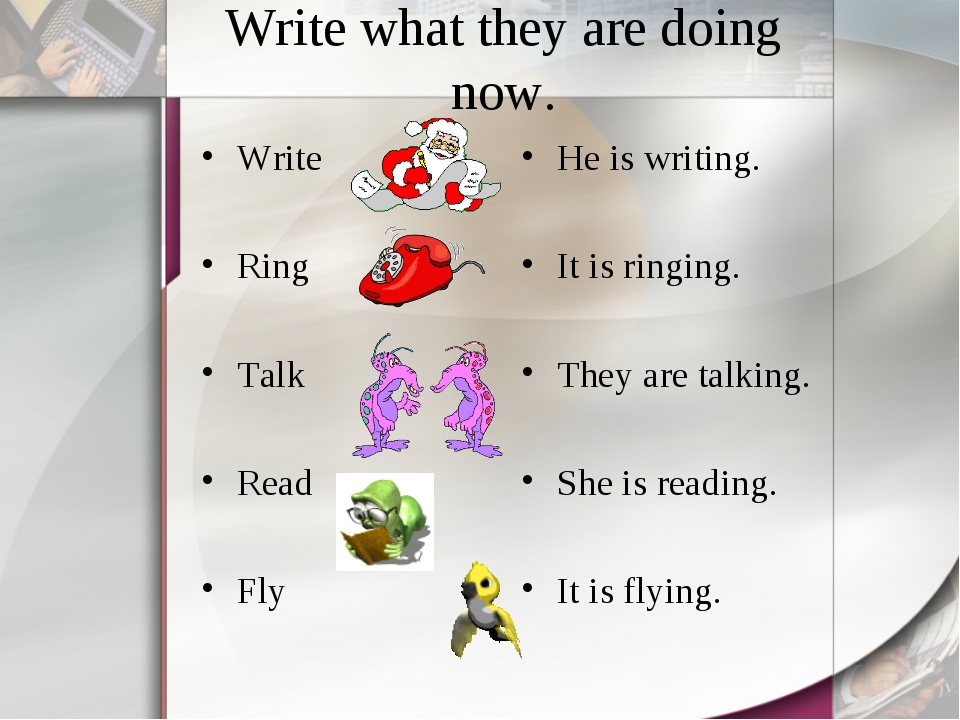 Write what they are doing now. Write Ring Talk Read Fly He is writing. It is...