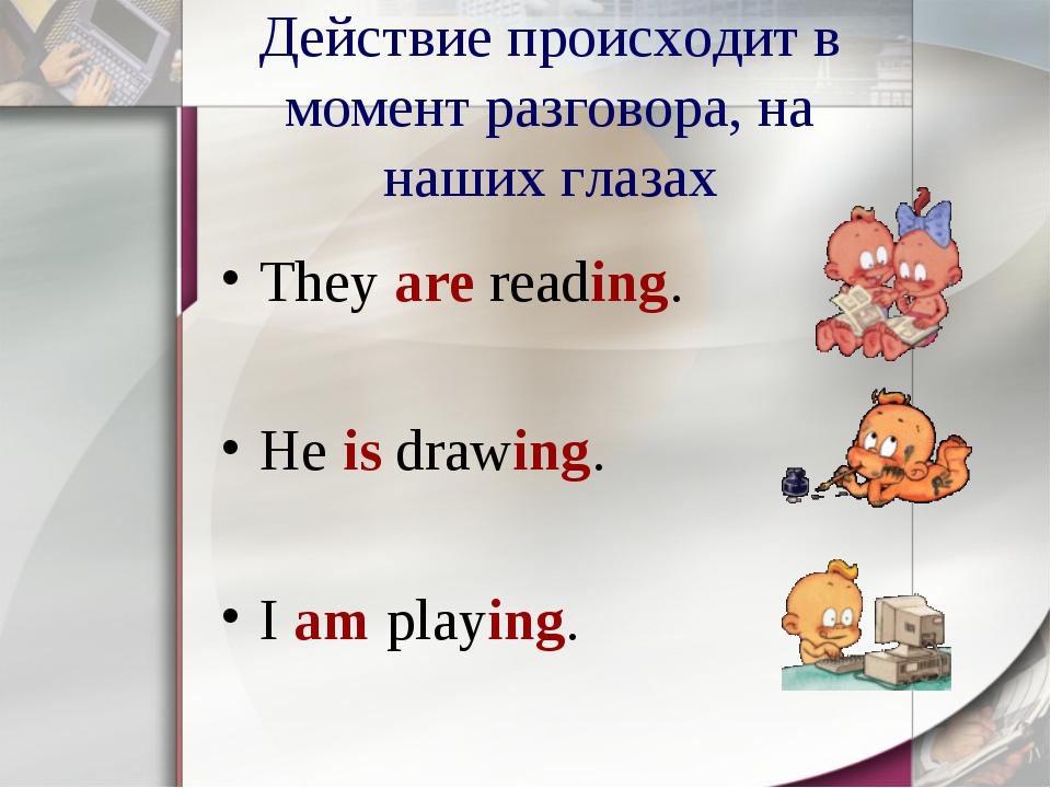 Действие происходит в момент разговора, на наших глазах They are reading. He...