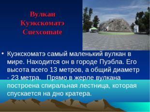 Вулкан Куэкскоматэ Cuexcomate Куэкскоматэ самый маленький вулкан в мире. Нахо