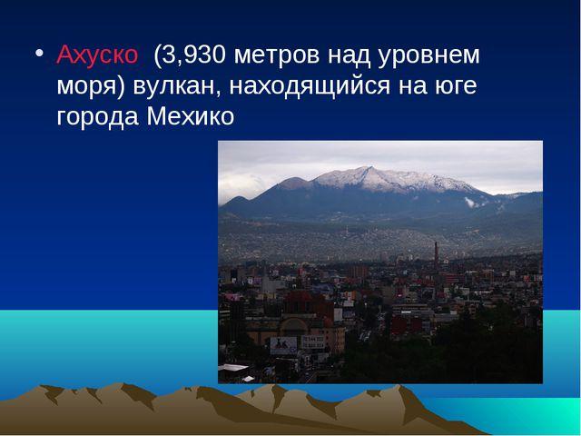 Ахуско (3,930 метров над уровнем моря) вулкан, находящийся на юге города Мехико
