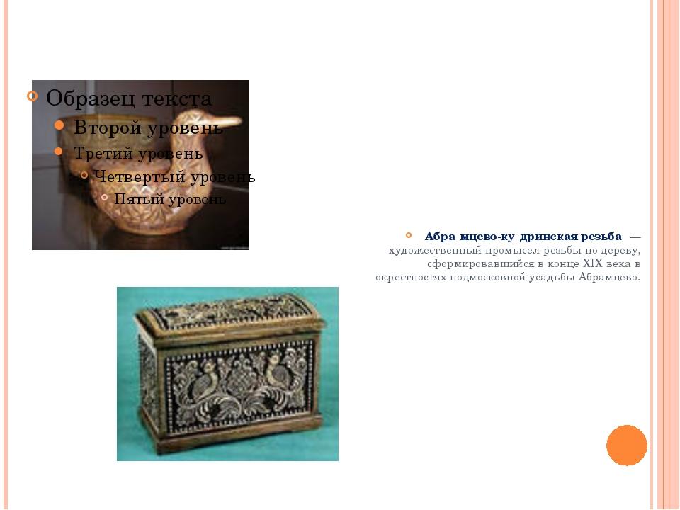Абра́мцево-ку́дринская резьба́— художественный промысел резьбы по дереву, сф...