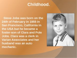 Childhood. Steve Jobs was born on the 24th of February in 1955 in San Francis