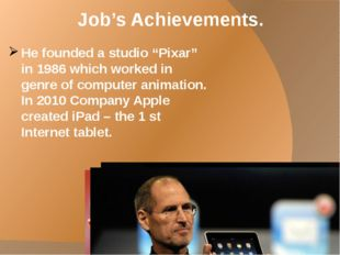 "Job's Achievements. He founded a studio ""Pixar"" in 1986 which worked in genre"
