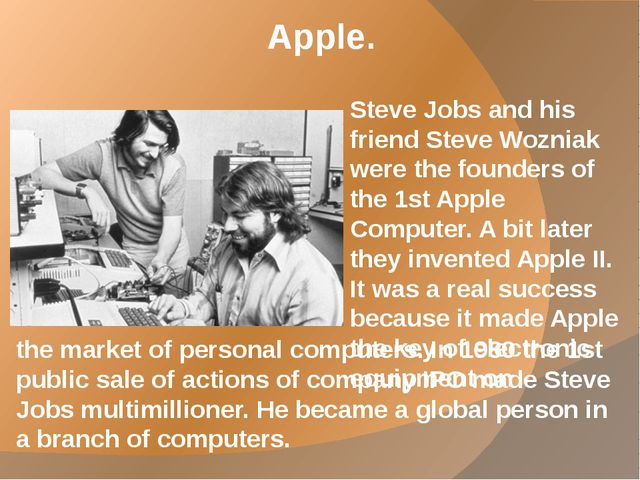 Apple. Steve Jobs and his friend Steve Wozniak were the founders of the 1st A...