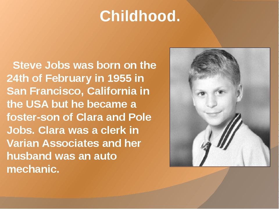 Childhood. Steve Jobs was born on the 24th of February in 1955 in San Francis...