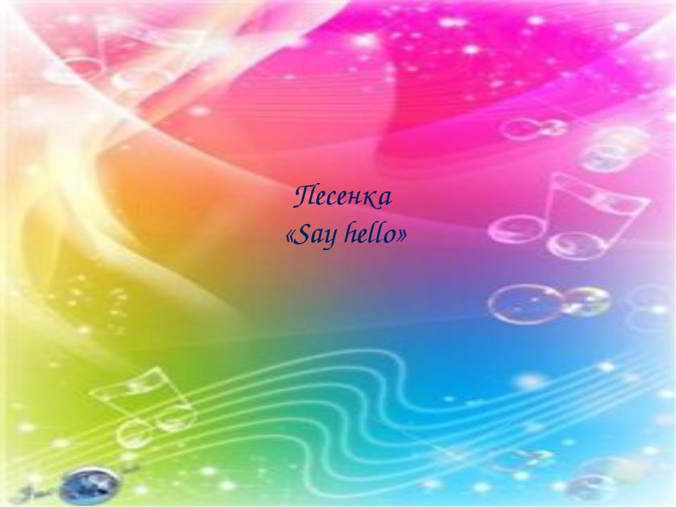 Песенка «Say hello»