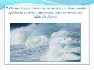 Очень скоро с океаном, возможно, будет связана проблема самого существования