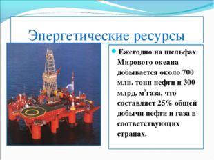 Энергетические ресурсы Ежегодно на шельфах Мирового океана добывается около 7
