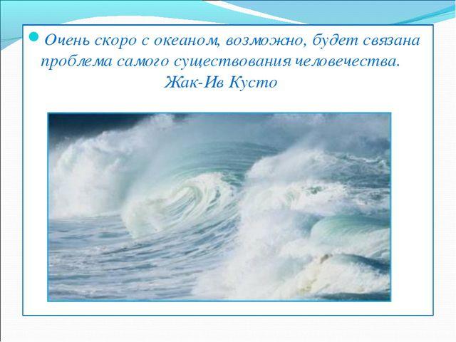 Очень скоро с океаном, возможно, будет связана проблема самого существования...