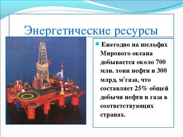 Энергетические ресурсы Ежегодно на шельфах Мирового океана добывается около 7...