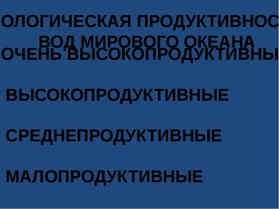 БИОЛОГИЧЕСКАЯ ПРОДУКТИВНОСТЬ ВОД МИРОВОГО ОКЕАНА 1.ОЧЕНЬ ВЫСОКОПРОДУКТИВНЫЕ 2...