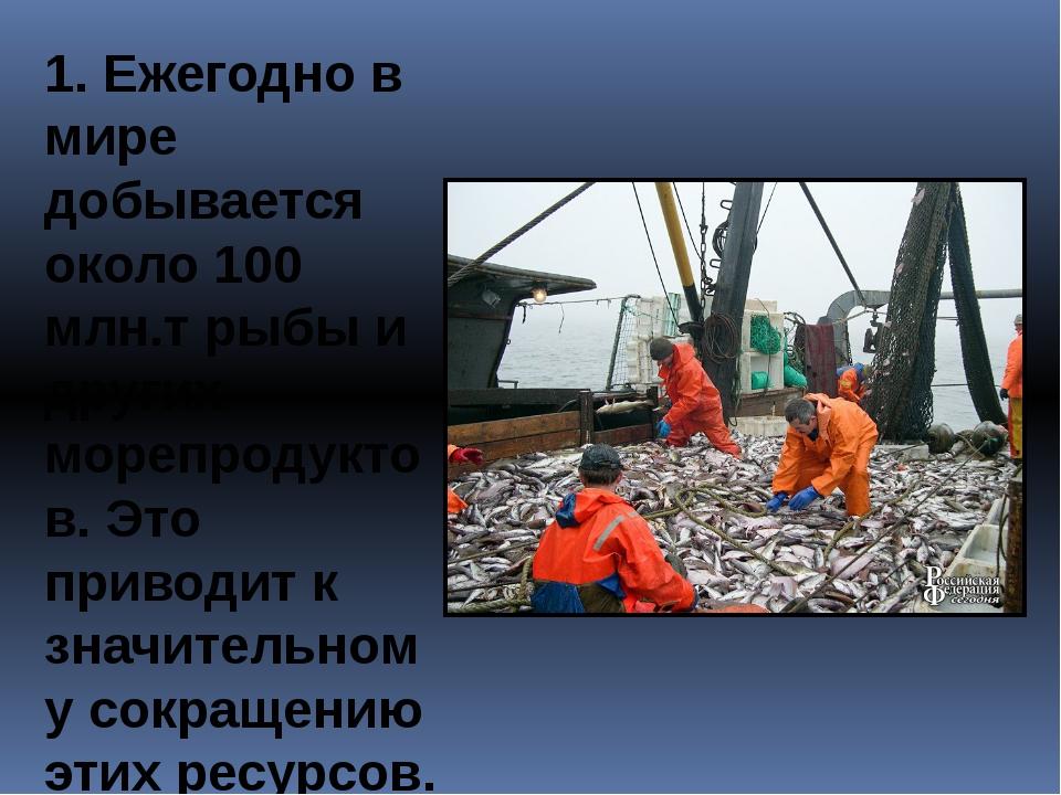 1. Ежегодно в мире добывается около 100 млн.т рыбы и других морепродуктов. Эт...