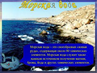 Морская вода – это своеобразная «живая руда», содержащая около 80 химических