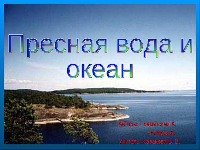 Авторы: Гремитских А. Чиликов А. Учитель: Казакова В. В.