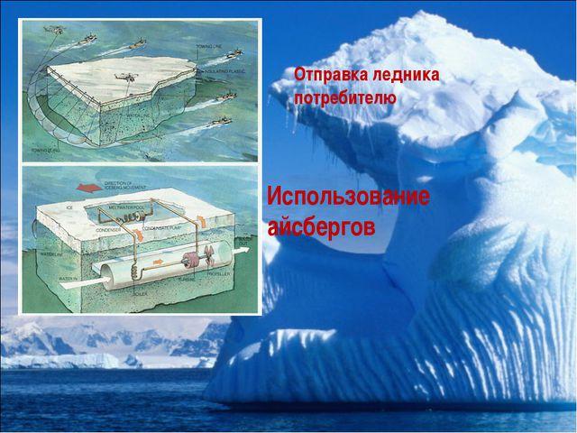 Использование айсбергов Отправка ледника потребителю