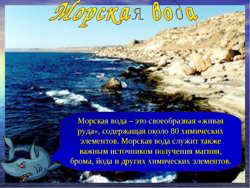 Морская вода – это своеобразная «живая руда», содержащая около 80 химических...