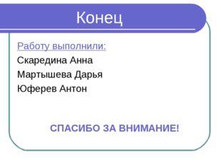 Конец Работу выполнили: Скаредина Анна Мартышева Дарья Юферев Антон СПАСИБО