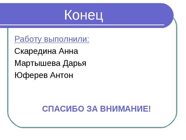 Конец Работу выполнили: Скаредина Анна Мартышева Дарья Юферев Антон СПАСИБО...